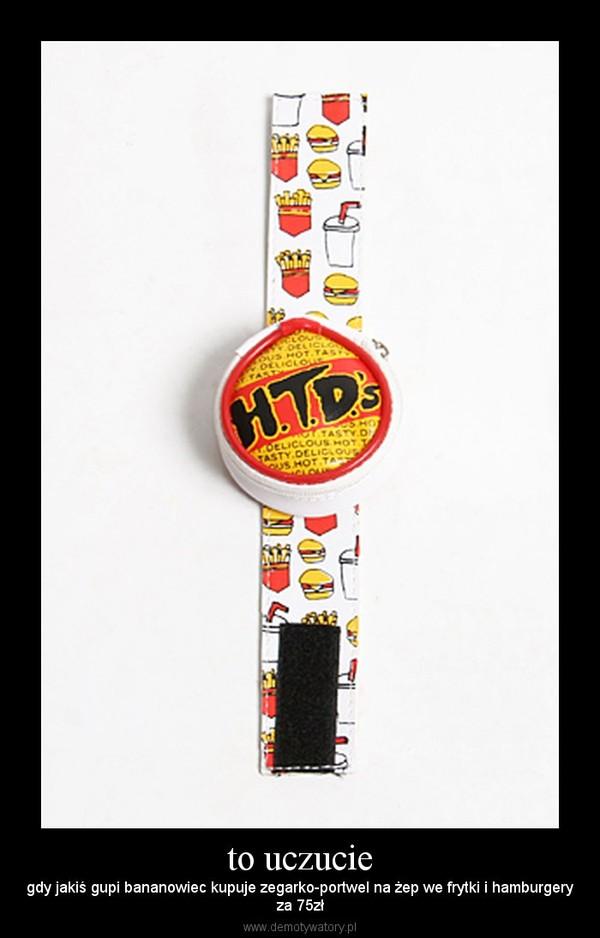 to uczucie – gdy jakiś gupi bananowiec kupuje zegarko-portwel na żep we frytki i hamburgeryza 75zł
