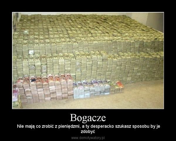 Bogacze –  Nie mają co zrobić z pieniędzmi, a ty desperacko szukasz sposobu by jezdobyć