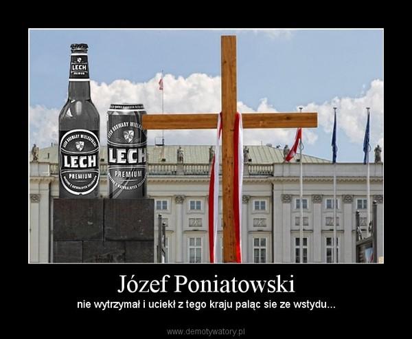 Józef Poniatowski – nie wytrzymał i uciekł z tego kraju paląc sie ze wstydu...