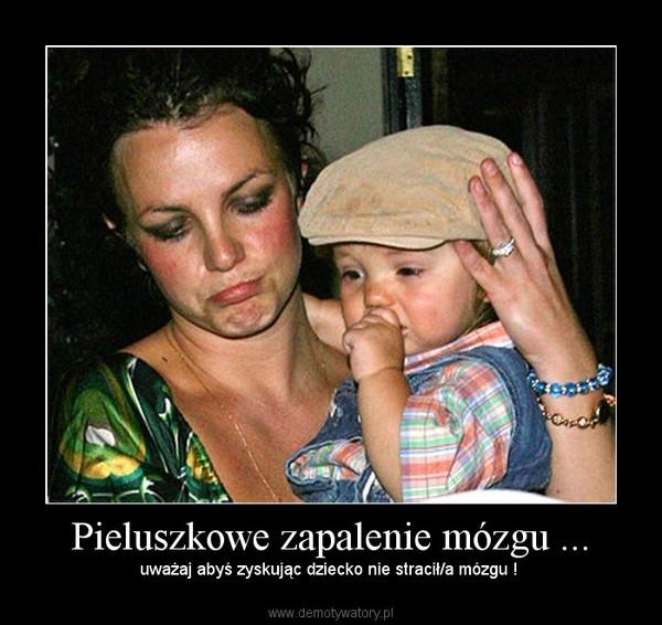 Pieluszkowe zapalenie mózgu ... – uważaj abyś zyskując dziecko nie stracił/a mózgu !