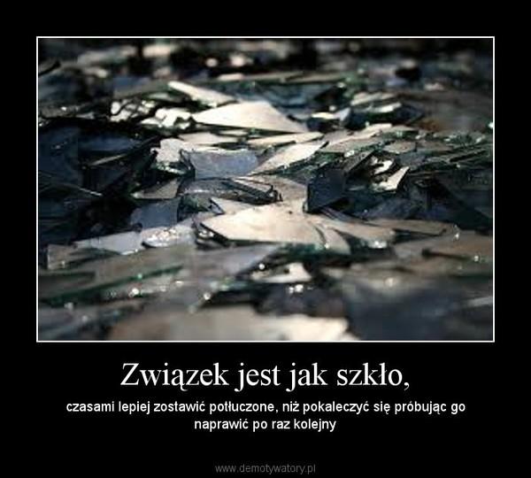 Związek jest jak szkło, – czasami lepiej zostawić potłuczone, niż pokaleczyć się próbując go naprawić po raz kolejny