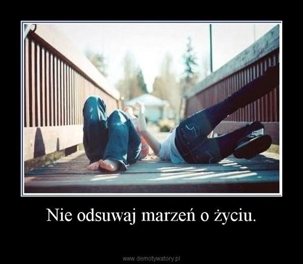 Nie odsuwaj marzeń o życiu. –