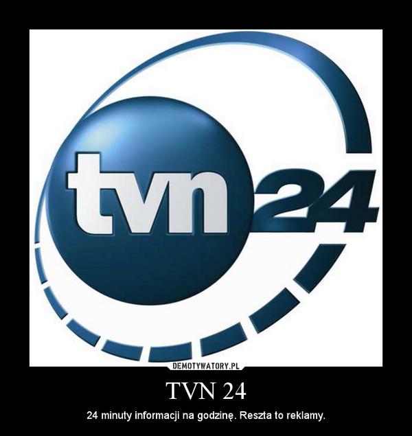 TVN 24 – 24 minuty informacji na godzinę. Reszta to reklamy.