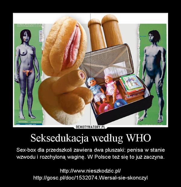 Seksedukacja według WHO – Sex-box dla przedszkoli zawiera dwa pluszaki: penisa w stanie wzwodu i rozchyloną waginę. W Polsce też się to już zaczyna.http://www.nieszkodzic.pl/http://gosc.pl/doc/1532074.Wersal-sie-skonczyl