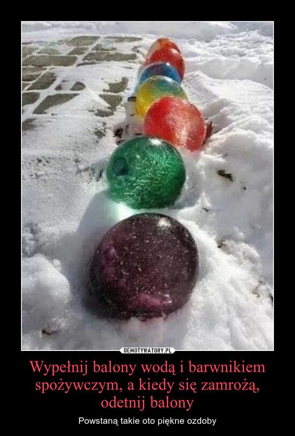 Wypełnij balony wodą i barwnikiem spożywczym, a kiedy się zamrożą, odetnij balony – Powstaną takie oto piękne ozdoby