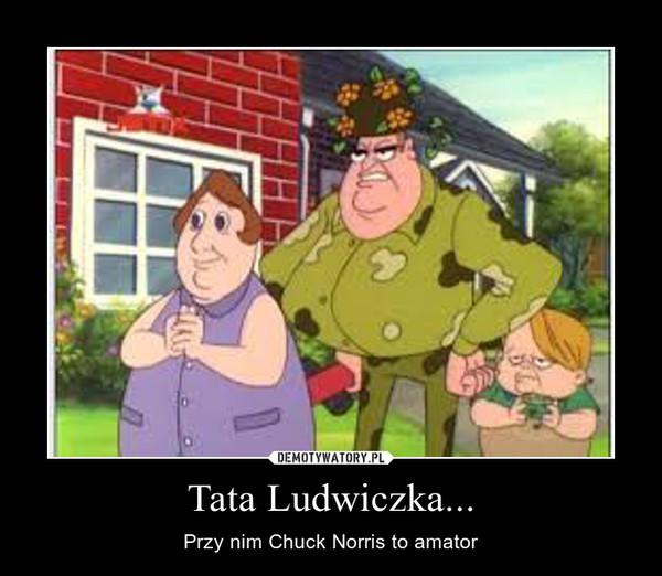 Tata Ludwiczka... – Przy nim Chuck Norris to amator