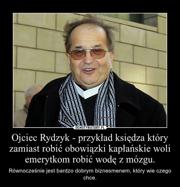 Ojciec Rydzyk - przykład księdza który zamiast robić obowiązki kapłańskie woli emerytkom robić wodę z mózgu. – Równocześnie jest bardzo dobrym biznesmenem, który wie czego chce.