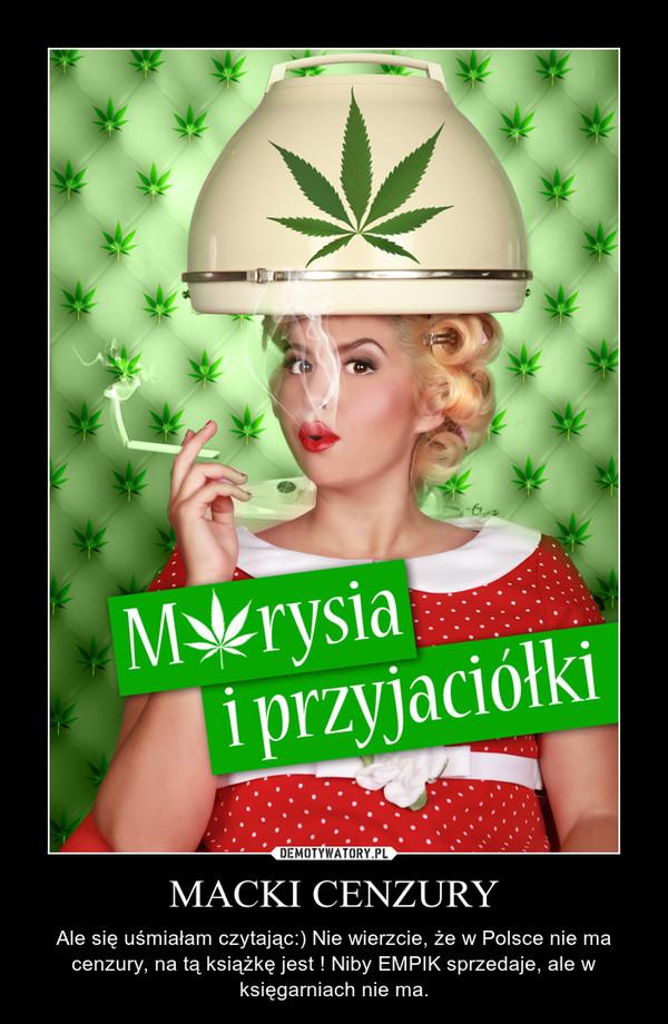 MACKI CENZURY – Ale się uśmiałam czytając:) Nie wierzcie, że w Polsce nie ma cenzury, na tą książkę jest ! Niby EMPIK sprzedaje, ale w księgarniach nie ma.