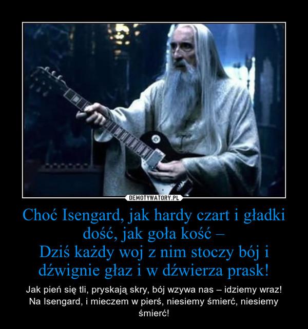 Choć Isengard, jak hardy czart i gładki dość, jak goła kość –Dziś każdy woj z nim stoczy bój i dźwignie głaz i w dźwierza prask! – Jak pień się tli, pryskają skry, bój wzywa nas – idziemy wraz!\nNa Isengard, i mieczem w pierś, niesiemy śmierć, niesiemy śmierć!