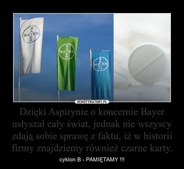 Dzięki Aspirynie o koncernie Bayer usłyszał cały świat, jednak nie wszyscy zdają sobie sprawę z faktu, iż w historii firmy znajdziemy również czarne karty. – cyklon B - PAMIĘTAMY !!!
