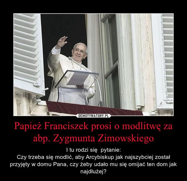 Papież Franciszek prosi o modlitwę za abp. Zygmunta Zimowskiego – I tu rodzi się  pytanie:Czy trzeba się modlić, aby Arcybiskup jak najszybciej został przyjęty w domu Pana, czy żeby udało mu się omijać ten dom jak najdłużej?
