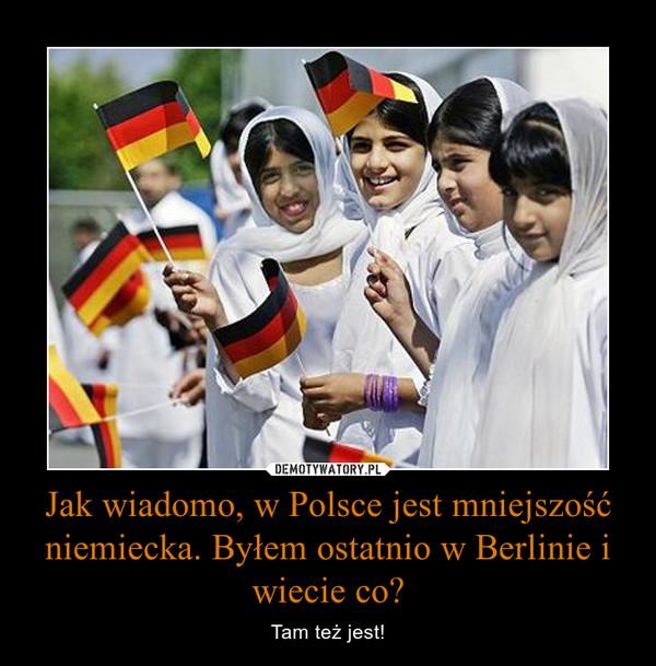 Jak wiadomo, w Polsce jest mniejszość niemiecka. Byłem ostatnio w Berlinie i wiecie co? – Tam też jest!