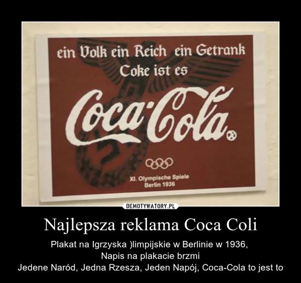 Najlepsza reklama Coca Coli – Plakat na Igrzyska )limpijskie w Berlinie w 1936, Napis na plakacie brzmiJedene Naród, Jedna Rzesza, Jeden Napój, Coca-Cola to jest to
