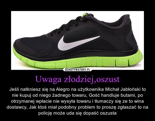 Uwaga złodziej,oszust – Jeśli natkniesz się na Alegro na użytkownika Michał Jabłoński to nie kupuj od niego żadnego towaru, Gość handluje butami, po otrzymanej wpłacie nie wysyła towaru i tłumaczy się ze to wina dostawcy, Jak ktoś miał podobny problem to proszę zgłaszać to na policję może uda się dopaść oszusta