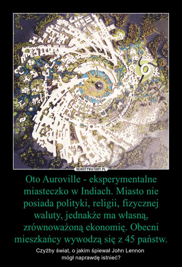 Oto Auroville - eksperymentalne miasteczko w Indiach. Miasto nie posiada polityki, religii, fizycznej waluty, jednakże ma własną, zrównoważoną ekonomię. Obecni mieszkańcy wywodzą się z 45 państw. – Czyżby świat, o jakim śpiewał John Lennon mógł naprawdę istnieć?