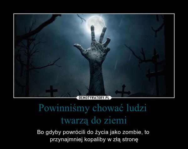 Powinniśmy chować ludzi twarzą do ziemi – Bo gdyby powrócili do życia jako zombie, to przynajmniej kopaliby w złą stronę