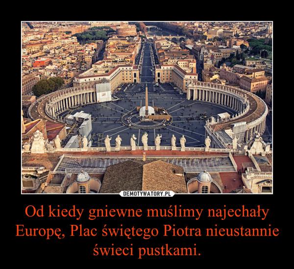 Od kiedy gniewne muślimy najechały Europę, Plac świętego Piotra nieustannie świeci pustkami. –