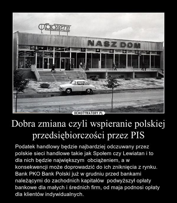 Dobra zmiana czyli wspieranie polskiej przedsiębiorczości przez PIS – Podatek handlowy będzie najbardziej odczuwany przez polskie sieci handlowe takie jak Społem czy Lewiatan i to dla nich będzie największym  obciążeniem, a w konsekwencji może doprowadzić do ich zniknięcia z rynku. Bank PKO Bank Polski już w grudniu przed bankami należącymi do zachodnich kapitałów  podwyższył opłaty bankowe dla małych i średnich firm, od maja podnosi opłaty dla klientów indywidualnych.