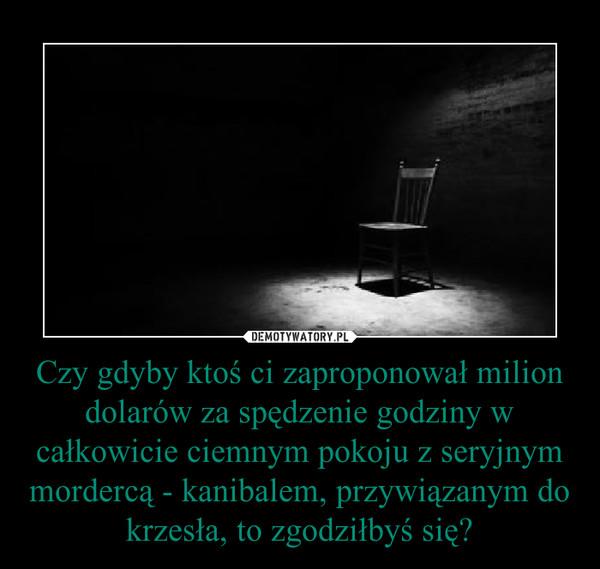 Czy gdyby ktoś ci zaproponował milion dolarów za spędzenie godziny w całkowicie ciemnym pokoju z seryjnym mordercą - kanibalem, przywiązanym do krzesła, to zgodziłbyś się? –