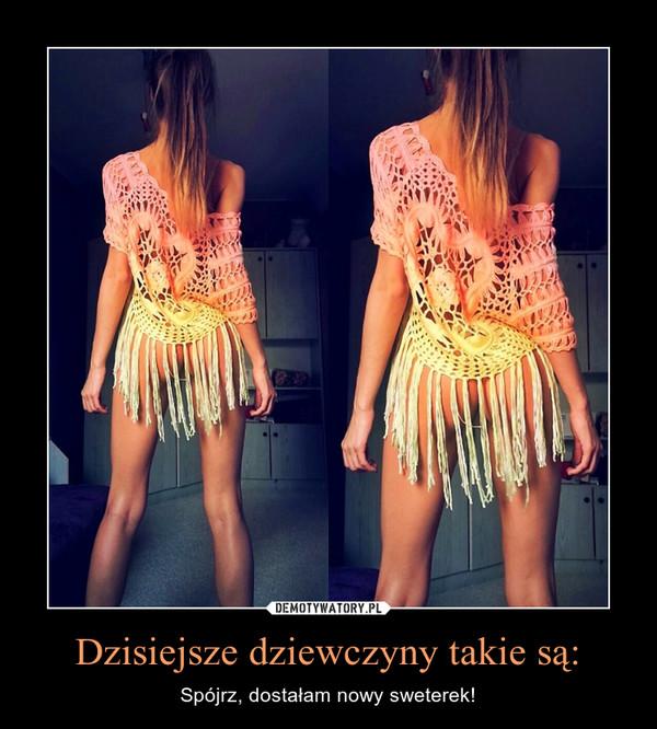 Dzisiejsze dziewczyny takie są: – Spójrz, dostałam nowy sweterek!