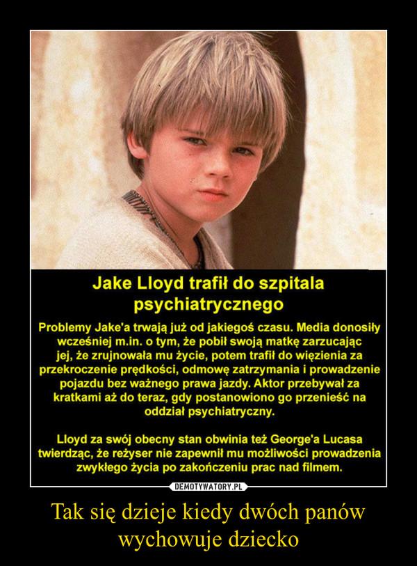 Tak się dzieje kiedy dwóch panów wychowuje dziecko –  Jake Lloyd trafił do szpitala psychiatrycznegoProblemy Jake'a trwają już od jakiegoś czasu. Media donosiływcześniej m.in. o tym, że pobił swoją matkę zarzucającjej, że zrujnowała mu życie, potem trafił do więzienia zaprzekroczenie prędkości, odmowę zatrzymania i prowadzeniepojazdu bez ważnego prawa jazdy. Aktor przebywał zakratkami aż do teraz, gdy postanowiono go przenieść naoddział psychiatryczny.Lloyd za swój obecny stan obwinia też George'a Lucasatwierdząc, że reżyser nie zapewnił mu możliwości prowadzeniazwykłego życia po zakończeniu prac nad filmem.
