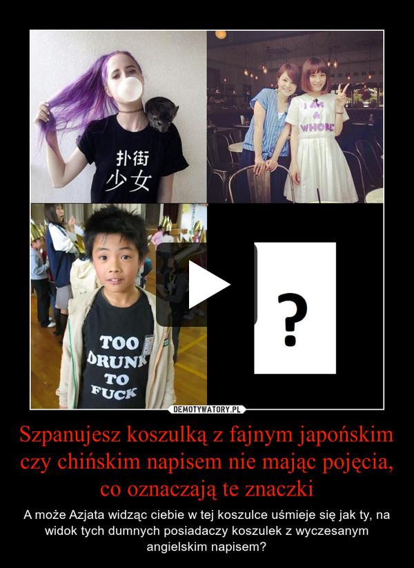 Szpanujesz koszulką z fajnym japońskim czy chińskim napisem nie mając pojęcia, co oznaczają te znaczki – A może Azjata widząc ciebie w tej koszulce uśmieje się jak ty, na widok tych dumnych posiadaczy koszulek z wyczesanym angielskim napisem?