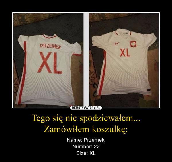 Tego się nie spodziewałem...Zamówiłem koszulkę: – Name: PrzemekNumber: 22Size: XL