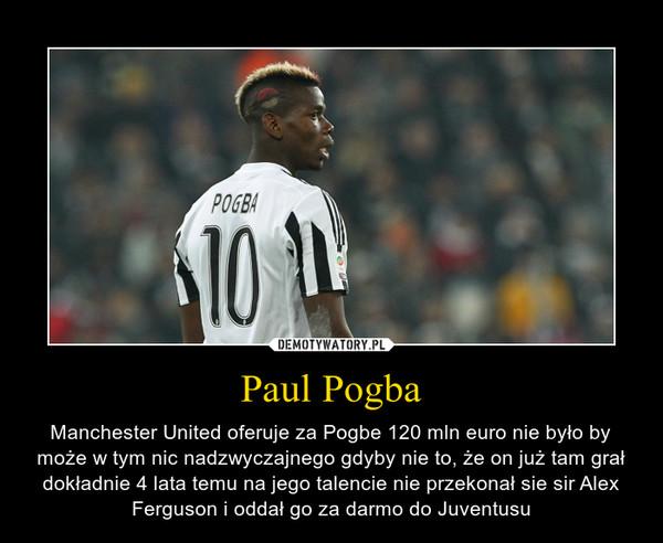 Paul Pogba – Manchester United oferuje za Pogbe 120 mln euro nie było by może w tym nic nadzwyczajnego gdyby nie to, że on już tam grał dokładnie 4 lata temu na jego talencie nie przekonał sie sir Alex Ferguson i oddał go za darmo do Juventusu