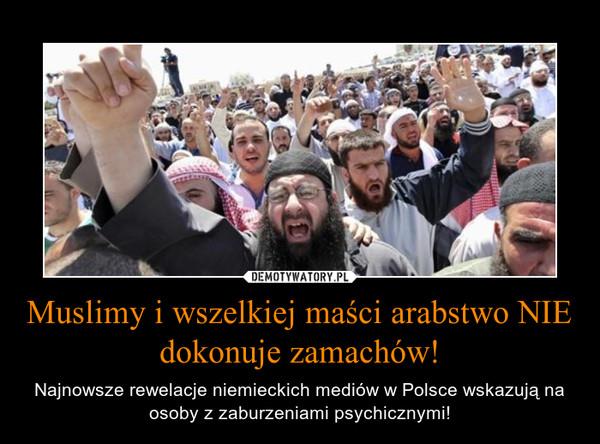 Muslimy i wszelkiej maści arabstwo NIE dokonuje zamachów! – Najnowsze rewelacje niemieckich mediów w Polsce wskazują na osoby z zaburzeniami psychicznymi!
