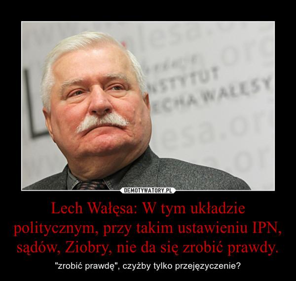 """Lech Wałęsa: W tym układzie politycznym, przy takim ustawieniu IPN, sądów, Ziobry, nie da się zrobić prawdy. – """"zrobić prawdę"""", czyżby tylko przejęzyczenie?"""
