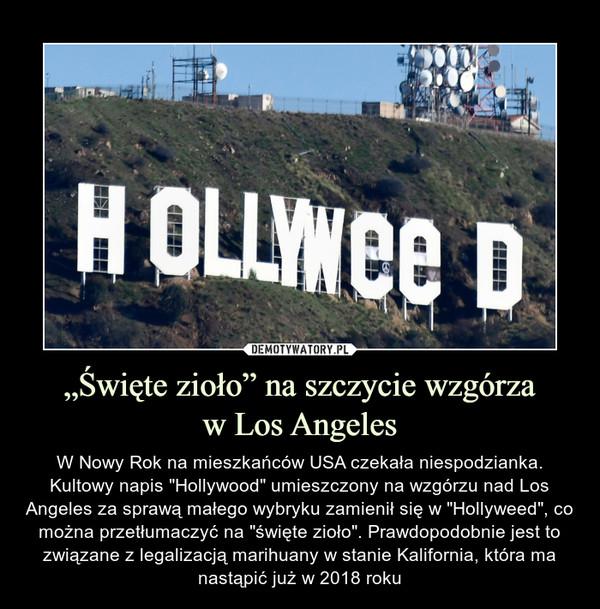 """""""Święte zioło"""" na szczycie wzgórzaw Los Angeles – W Nowy Rok na mieszkańców USA czekała niespodzianka. Kultowy napis """"Hollywood"""" umieszczony na wzgórzu nad Los Angeles za sprawą małego wybryku zamienił się w """"Hollyweed"""", co można przetłumaczyć na """"święte zioło"""". Prawdopodobnie jest to związane z legalizacją marihuany w stanie Kalifornia, która ma nastąpić już w 2018 roku"""