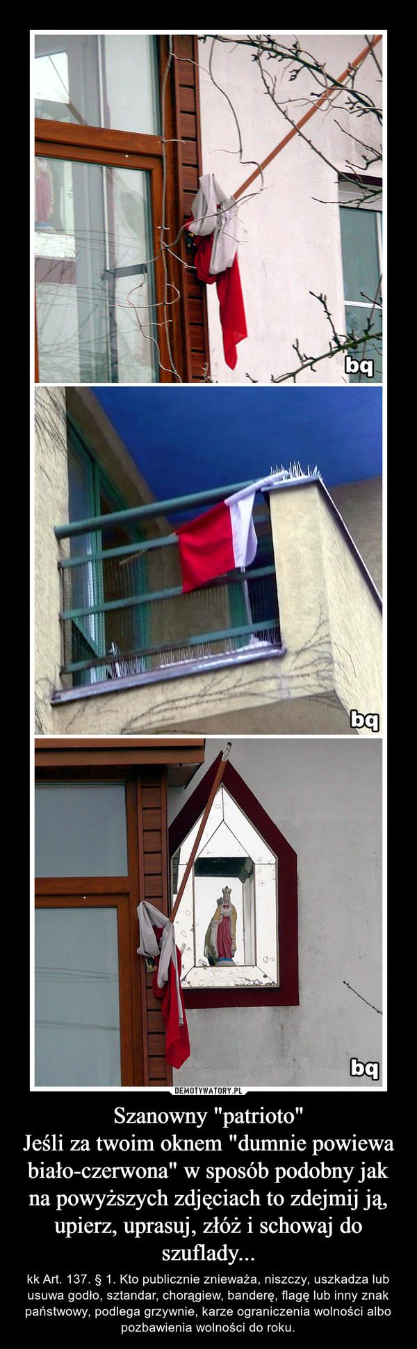 """Szanowny """"patrioto""""Jeśli za twoim oknem """"dumnie powiewa biało-czerwona"""" w sposób podobny jak na powyższych zdjęciach to zdejmij ją, upierz, uprasuj, złóż i schowaj do szuflady... – kk Art. 137. § 1. Kto publicznie znieważa, niszczy, uszkadza lub usuwa godło, sztandar, chorągiew, banderę, flagę lub inny znak państwowy, podlega grzywnie, karze ograniczenia wolności albo pozbawienia wolności do roku."""