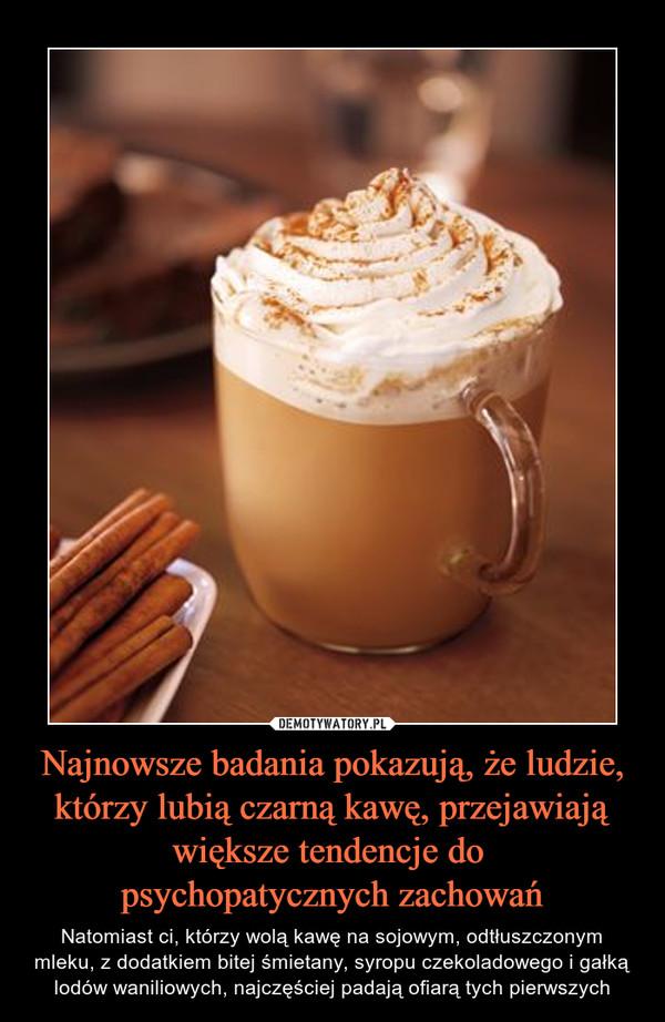 Najnowsze badania pokazują, że ludzie, którzy lubią czarną kawę, przejawiają większe tendencje do psychopatycznych zachowań – Natomiast ci, którzy wolą kawę na sojowym, odtłuszczonym mleku, z dodatkiem bitej śmietany, syropu czekoladowego i gałką lodów waniliowych, najczęściej padają ofiarą tych pierwszych