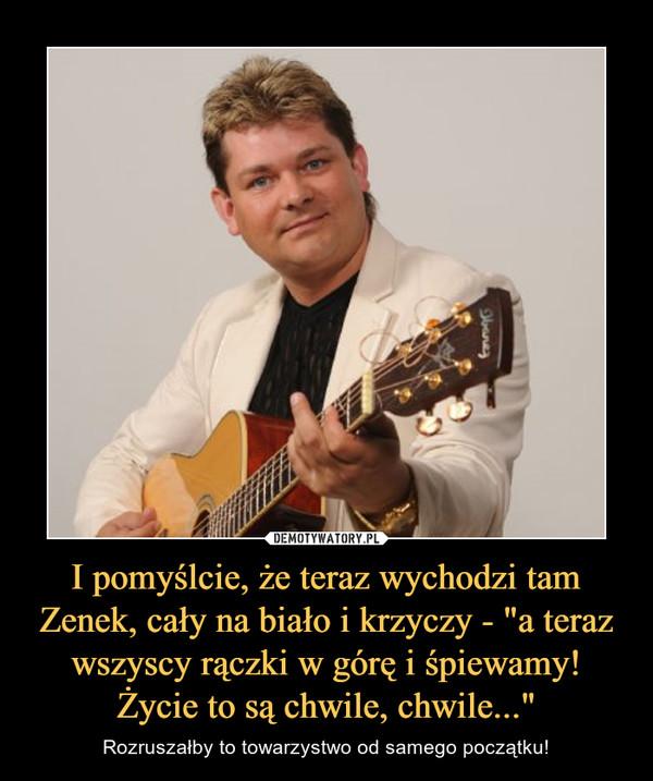"""I pomyślcie, że teraz wychodzi tam Zenek, cały na biało i krzyczy - """"a teraz wszyscy rączki w górę i śpiewamy! Życie to są chwile, chwile..."""" – Rozruszałby to towarzystwo od samego początku!"""