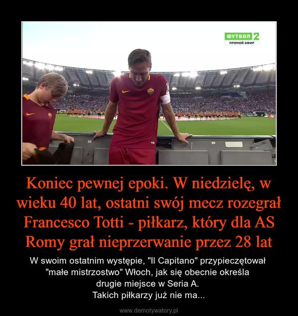 """Koniec pewnej epoki. W niedzielę, w wieku 40 lat, ostatni swój mecz rozegrał Francesco Totti - piłkarz, który dla AS Romy grał nieprzerwanie przez 28 lat – W swoim ostatnim występie, """"Il Capitano"""" przypieczętował """"małe mistrzostwo"""" Włoch, jak się obecnie określa drugie miejsce w Seria A. Takich piłkarzy już nie ma..."""