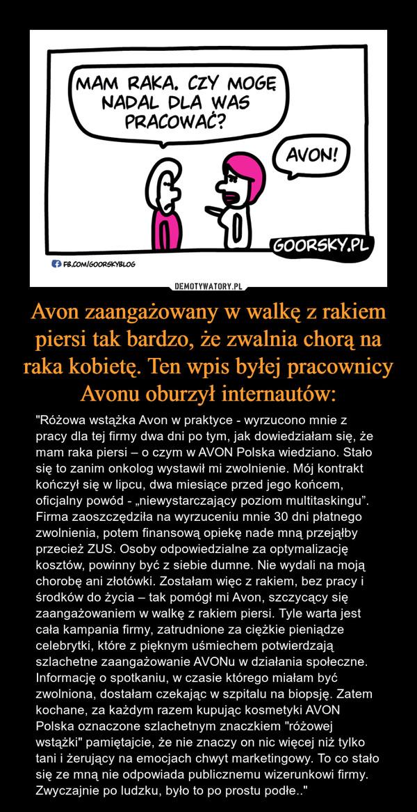 """Avon zaangażowany w walkę z rakiem piersi tak bardzo, że zwalnia chorą na raka kobietę. Ten wpis byłej pracownicy Avonu oburzył internautów: – """"Różowa wstążka Avon w praktyce - wyrzucono mnie z pracy dla tej firmy dwa dni po tym, jak dowiedziałam się, że mam raka piersi – o czym w AVON Polska wiedziano. Stało się to zanim onkolog wystawił mi zwolnienie. Mój kontrakt kończył się w lipcu, dwa miesiące przed jego końcem, oficjalny powód - """"niewystarczający poziom multitaskingu"""". Firma zaoszczędziła na wyrzuceniu mnie 30 dni płatnego zwolnienia, potem finansową opiekę nade mną przejąłby przecież ZUS. Osoby odpowiedzialne za optymalizację kosztów, powinny być z siebie dumne. Nie wydali na moją chorobę ani złotówki. Zostałam więc z rakiem, bez pracy i środków do życia – tak pomógł mi Avon, szczycący się zaangażowaniem w walkę z rakiem piersi. Tyle warta jest cała kampania firmy, zatrudnione za ciężkie pieniądze celebrytki, które z pięknym uśmiechem potwierdzają szlachetne zaangażowanie AVONu w działania społeczne. Informację o spotkaniu, w czasie którego miałam być zwolniona, dostałam czekając w szpitalu na biopsję. Zatem kochane, za każdym razem kupując kosmetyki AVON Polska oznaczone szlachetnym znaczkiem """"różowej wstążki"""" pamiętajcie, że nie znaczy on nic więcej niż tylko tani i żerujący na emocjach chwyt marketingowy. To co stało się ze mną nie odpowiada publicznemu wizerunkowi firmy. Zwyczajnie po ludzku, było to po prostu podłe.."""""""