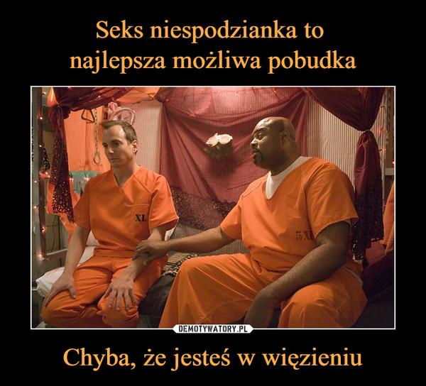Chyba, że jesteś w więzieniu –