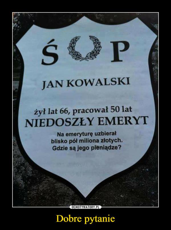Dobre pytanie –  Jan Kowalski żył lat 66, pracował 50 lat Niedoszły emeryt Na emeryturę uzbierał blisko pół miliona złotych. Gdzie są jego pieniądze?