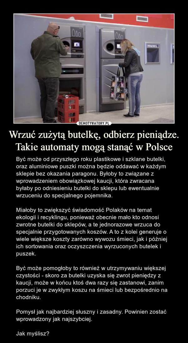 Wrzuć zużytą butelkę, odbierz pieniądze. Takie automaty mogą stanąć w Polsce – Być może od przyszłego roku plastikowe i szklane butelki, oraz aluminiowe puszki można będzie oddawać w każdym sklepie bez okazania paragonu. Byłoby to związane z wprowadzeniem obowiązkowej kaucji, która zwracana byłaby po odniesieniu butelki do sklepu lub ewentualnie wrzuceniu do specjalnego pojemnika.Miałoby to zwiększyć świadomość Polaków na temat ekologii i recyklingu, ponieważ obecnie mało kto odnosi zwrotne butelki do sklepów, a te jednorazowe wrzuca do specjalnie przygotowanych koszów. A to z kolei generuje o wiele większe koszty zarówno wywozu śmieci, jak i później ich sortowania oraz oczyszczenia wyrzuconych butelek i puszek.Być może pomogłoby to również w utrzymywaniu większej czystości - skoro za butelki uzyska się zwrot pieniędzy z kaucji, może w końcu ktoś dwa razy się zastanowi, zanim porzuci je w zwykłym koszu na śmieci lub bezpośrednio na chodniku. Pomysł jak najbardziej słuszny i zasadny. Powinien zostać wprowadzony jak najszybciej.Jak myślisz?
