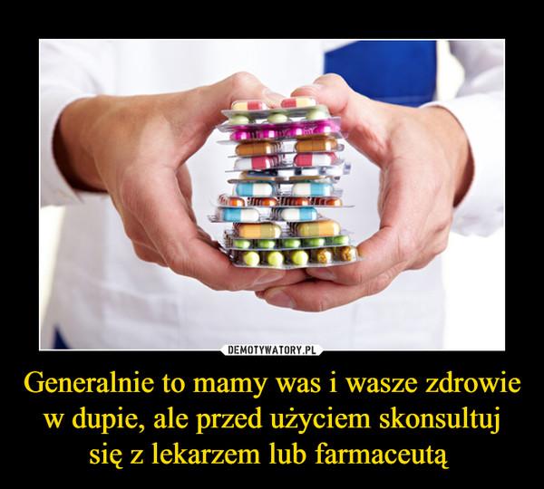 Generalnie to mamy was i wasze zdrowie w dupie, ale przed użyciem skonsultuj się z lekarzem lub farmaceutą  –