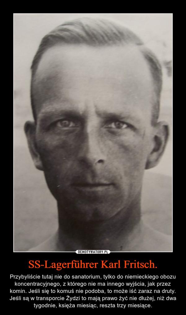 SS-Lagerführer Karl Fritsch. – Przybyliście tutaj nie do sanatorium, tylko do niemieckiego obozu koncentracyjnego, z którego nie ma innego wyjścia, jak przez komin. Jeśli się to komuś nie podoba, to może iść zaraz na druty. Jeśli są w transporcie Żydzi to mają prawo żyć nie dłużej, niż dwa tygodnie, księża miesiąc, reszta trzy miesiące.