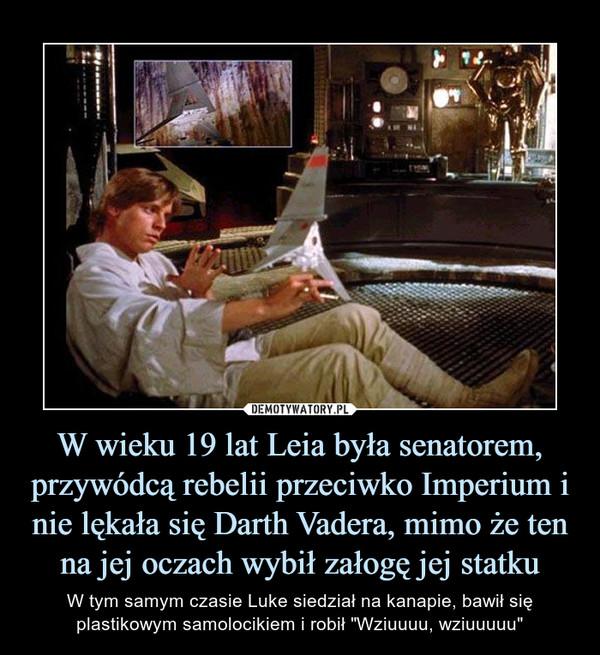 """W wieku 19 lat Leia była senatorem, przywódcą rebelii przeciwko Imperium i nie lękała się Darth Vadera, mimo że ten na jej oczach wybił załogę jej statku – W tym samym czasie Luke siedział na kanapie, bawił się plastikowym samolocikiem i robił """"Wziuuuu, wziuuuuu"""""""