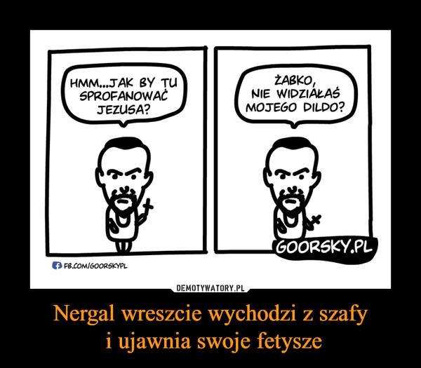 Nergal wreszcie wychodzi z szafy i ujawnia swoje fetysze –  Hmm... jak by tu sprofanować Jezusa? Żabko nie widziałaś mojego dildo? goorsky.pl