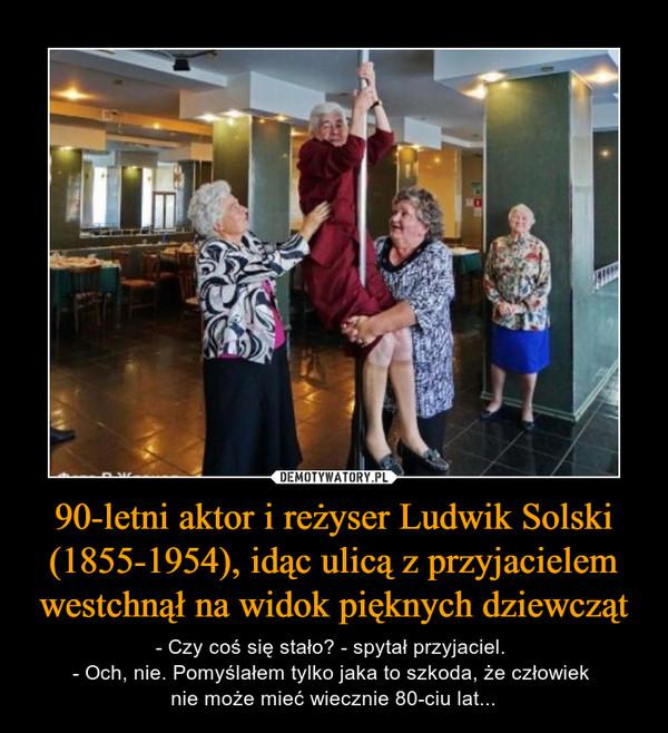 90-letni aktor i reżyser Ludwik Solski (1855-1954), idąc ulicą z przyjacielem westchnął na widok pięknych dziewcząt – - Czy coś się stało? - spytał przyjaciel. - Och, nie. Pomyślałem tylko jaka to szkoda, że człowiek nie może mieć wiecznie 80-ciu lat...