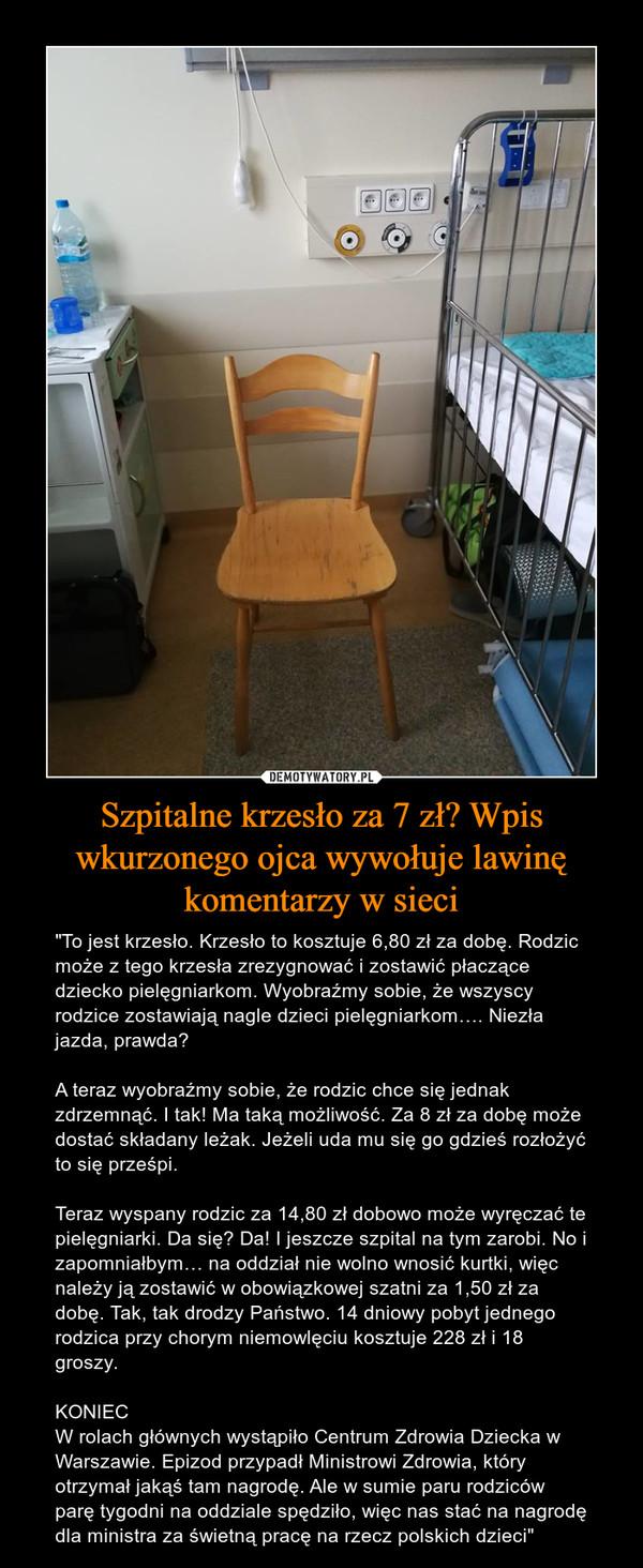 """Szpitalne krzesło za 7 zł? Wpis wkurzonego ojca wywołuje lawinę komentarzy w sieci – """"To jest krzesło. Krzesło to kosztuje 6,80 zł za dobę. Rodzic może z tego krzesła zrezygnować i zostawić płaczące dziecko pielęgniarkom. Wyobraźmy sobie, że wszyscy rodzice zostawiają nagle dzieci pielęgniarkom…. Niezła jazda, prawda?A teraz wyobraźmy sobie, że rodzic chce się jednak zdrzemnąć. I tak! Ma taką możliwość. Za 8 zł za dobę może dostać składany leżak. Jeżeli uda mu się go gdzieś rozłożyć to się prześpi.Teraz wyspany rodzic za 14,80 zł dobowo może wyręczać te pielęgniarki. Da się? Da! I jeszcze szpital na tym zarobi. No i zapomniałbym… na oddział nie wolno wnosić kurtki, więc należy ją zostawić w obowiązkowej szatni za 1,50 zł za dobę. Tak, tak drodzy Państwo. 14 dniowy pobyt jednego rodzica przy chorym niemowlęciu kosztuje 228 zł i 18 groszy.KONIECW rolach głównych wystąpiło Centrum Zdrowia Dziecka w Warszawie. Epizod przypadł Ministrowi Zdrowia, który otrzymał jakąś tam nagrodę. Ale w sumie paru rodziców parę tygodni na oddziale spędziło, więc nas stać na nagrodę dla ministra za świetną pracę na rzecz polskich dzieci"""""""