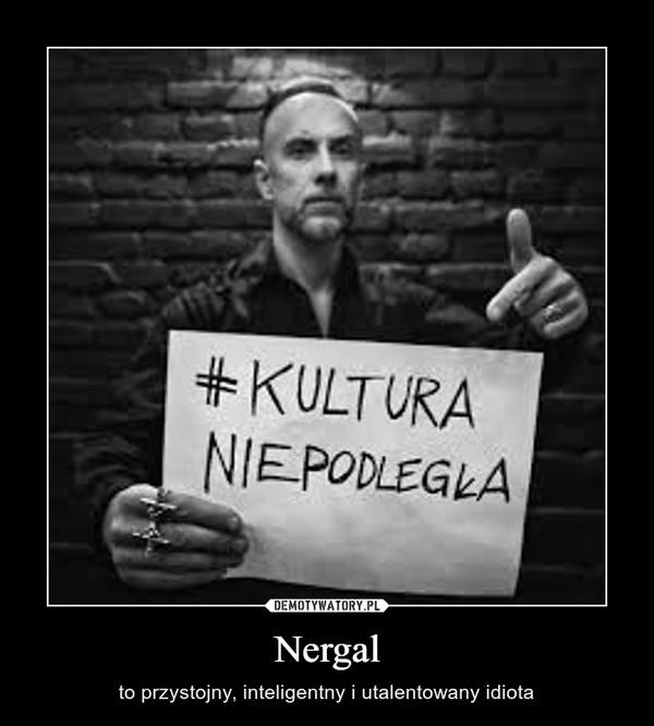 Nergal – to przystojny, inteligentny i utalentowany idiota