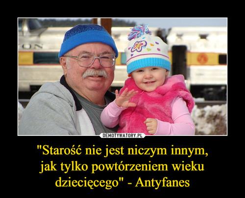 """""""Starość nie jest niczym innym, jak tylko powtórzeniem wieku dziecięcego"""" - Antyfanes"""