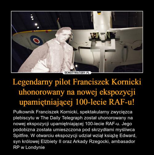 Legendarny pilot Franciszek Kornicki uhonorowany na nowej ekspozycji upamiętniającej 100-lecie RAF-u!