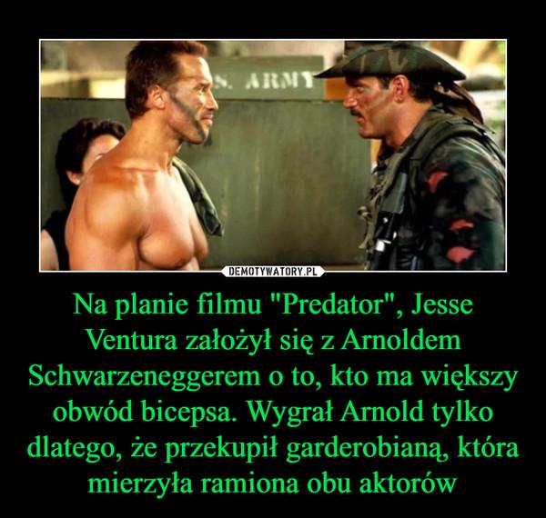 """Na planie filmu """"Predator"""", Jesse Ventura założył się z Arnoldem Schwarzeneggerem o to, kto ma większy obwód bicepsa. Wygrał Arnold tylko dlatego, że przekupił garderobianą, która mierzyła ramiona obu aktorów –"""
