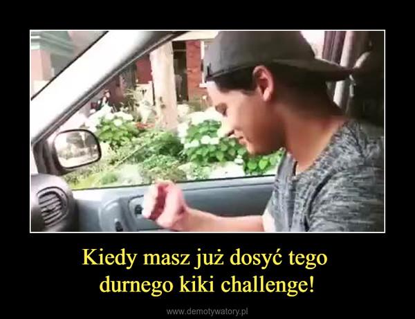Kiedy masz już dosyć tego durnego kiki challenge! –